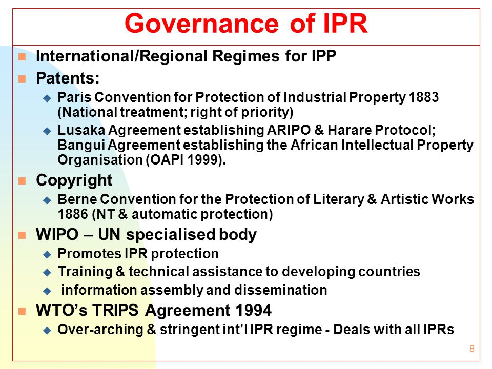 8 Governance of IPR n International/Regional Regimes for IPP n Patents: u Paris Convention for Protection of Industrial Property 1883 (National treatment; right of priority) u Lusaka Agreement establishing ARIPO & Harare Protocol; Bangui Agreement establishing the African Intellectual Property Organisation (OAPI 1999).