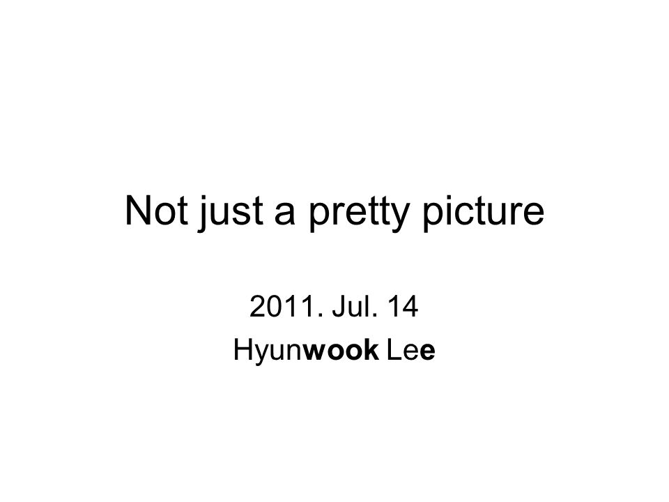 Not just a pretty picture 2011. Jul. 14 Hyunwook Lee