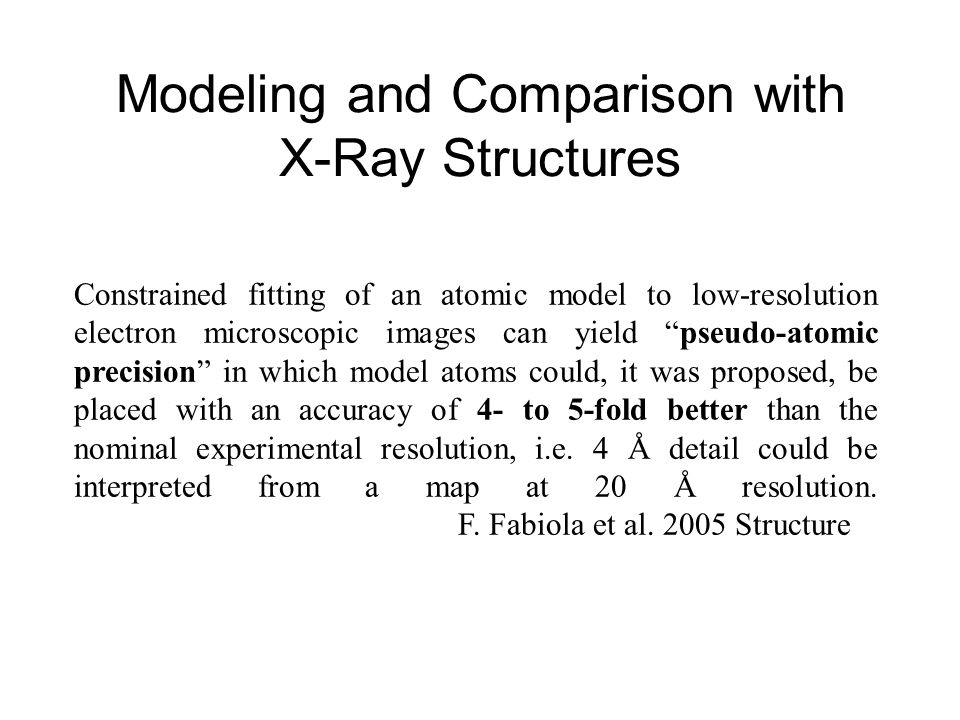 Modeling and Comparison with X-Ray Structures Constrained fitting of an atomic model to low-resolution electron microscopic images can yield pseudo-atomic precision in which model atoms could, it was proposed, be placed with an accuracy of 4- to 5-fold better than the nominal experimental resolution, i.e.