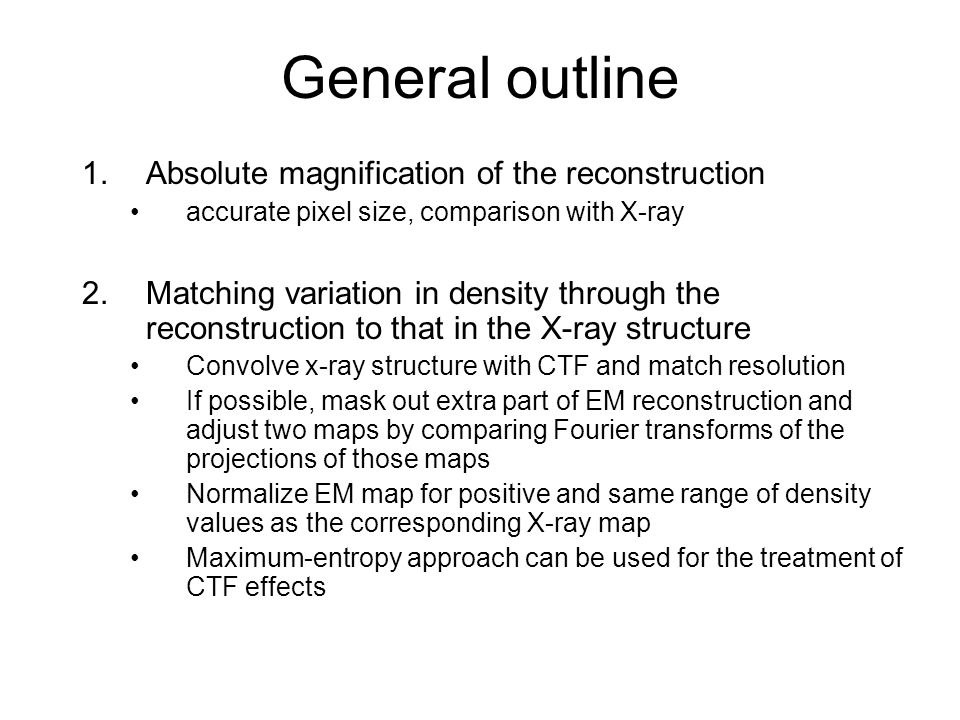 General outline 1.Absolute magnification of the reconstruction accurate pixel size, comparison with X-ray 2.Matching variation in density through the reconstruction to that in the X-ray structure Convolve x-ray structure with CTF and match resolution If possible, mask out extra part of EM reconstruction and adjust two maps by comparing Fourier transforms of the projections of those maps Normalize EM map for positive and same range of density values as the corresponding X-ray map Maximum-entropy approach can be used for the treatment of CTF effects