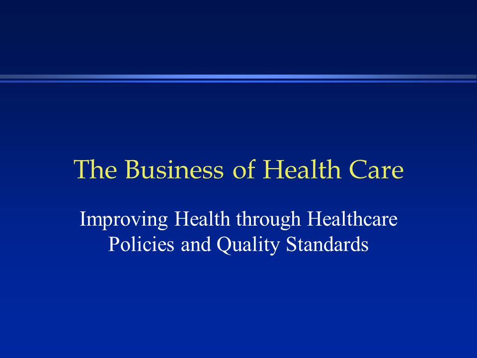 The Business of Health Care Improving Health through Healthcare Policies and Quality Standards