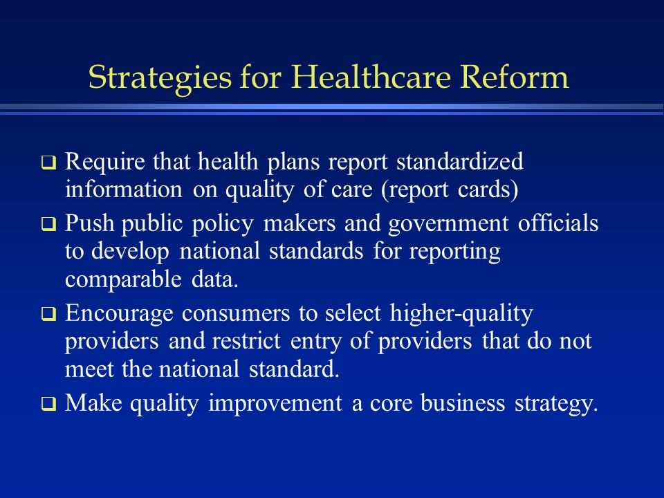 Strategies for Healthcare Reform q Require that health plans report standardized information on quality of care (report cards) q Push public policy makers and government officials to develop national standards for reporting comparable data.