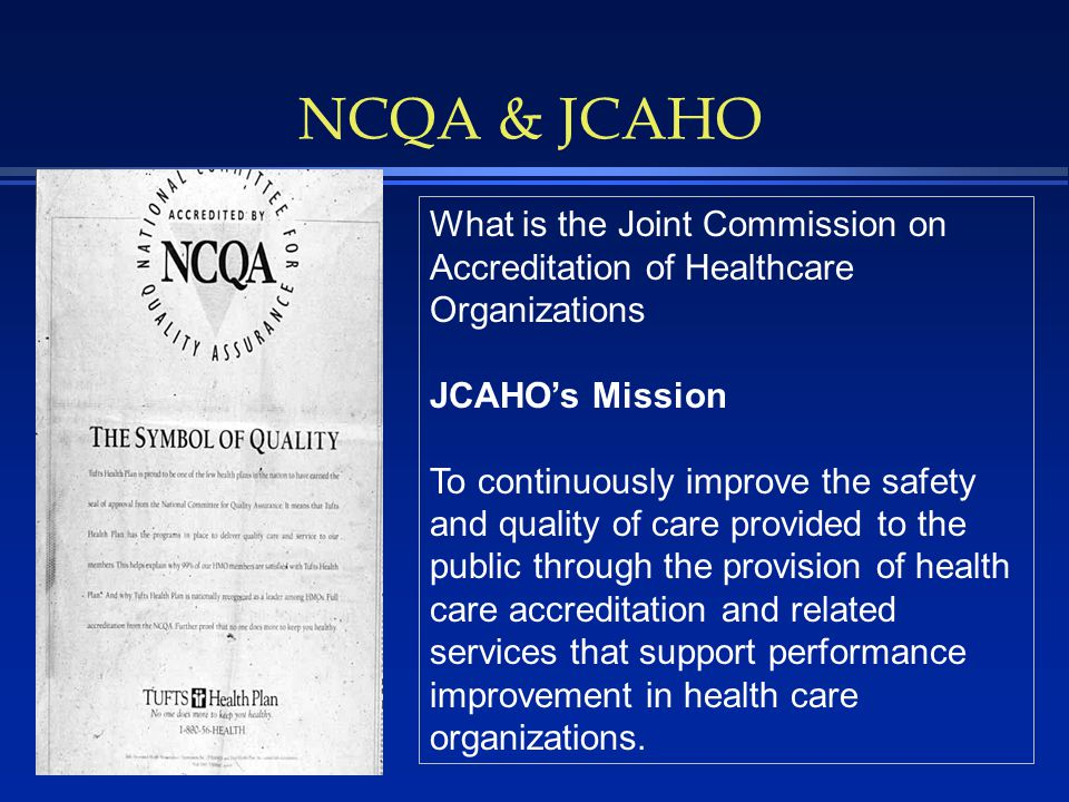NCQA & JCAHO What is the Joint Commission on Accreditation of Healthcare Organizations JCAHO's Mission To continuously improve the safety and quality of care provided to the public through the provision of health care accreditation and related services that support performance improvement in health care organizations.