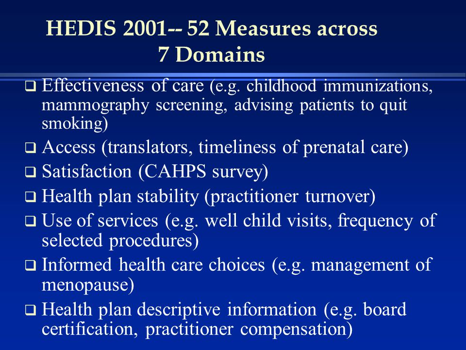 HEDIS 2001-- 52 Measures across 7 Domains q Effectiveness of care (e.g.