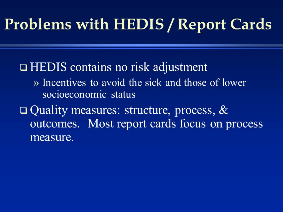 Problems with HEDIS / Report Cards q HEDIS contains no risk adjustment »Incentives to avoid the sick and those of lower socioeconomic status q Quality measures: structure, process, & outcomes.