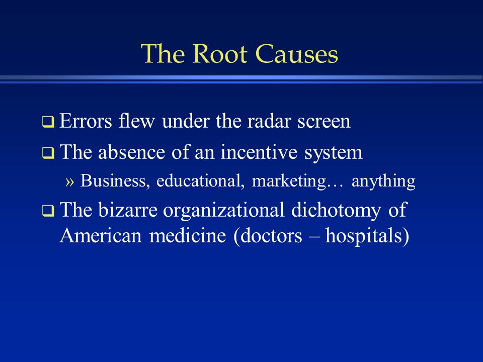 The Root Causes q Errors flew under the radar screen q The absence of an incentive system »Business, educational, marketing… anything q The bizarre organizational dichotomy of American medicine (doctors – hospitals)