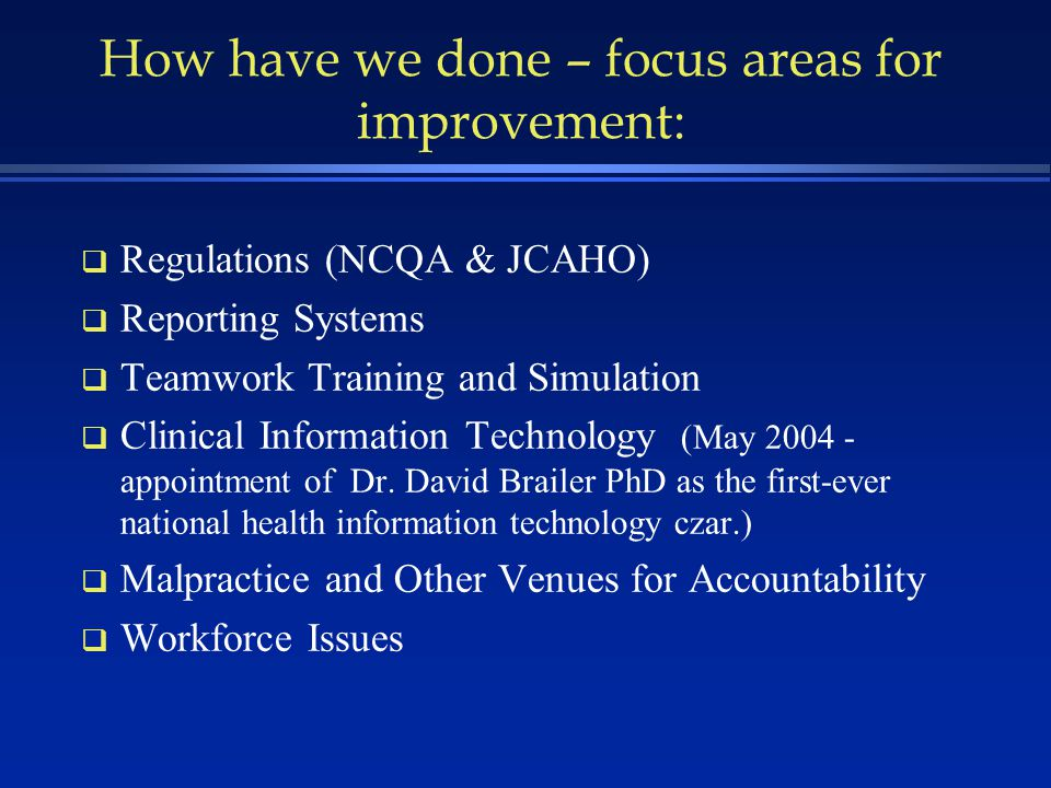 How have we done – focus areas for improvement: q Regulations (NCQA & JCAHO) q Reporting Systems q Teamwork Training and Simulation q Clinical Information Technology (May 2004 - appointment of Dr.