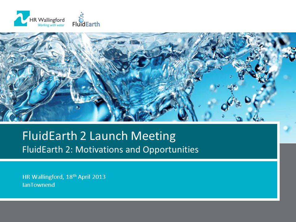 FluidEarth 2 Launch Meeting FluidEarth 2: Motivations and Opportunities HR Wallingford, 18 th April 2013 IanTownend