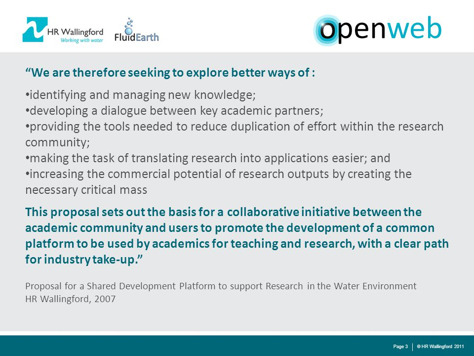 © HR Wallingford 2011Page 3 We are therefore seeking to explore better ways of : identifying and managing new knowledge; developing a dialogue between key academic partners; providing the tools needed to reduce duplication of effort within the research community; making the task of translating research into applications easier; and increasing the commercial potential of research outputs by creating the necessary critical mass This proposal sets out the basis for a collaborative initiative between the academic community and users to promote the development of a common platform to be used by academics for teaching and research, with a clear path for industry take-up. Proposal for a Shared Development Platform to support Research in the Water Environment HR Wallingford, 2007