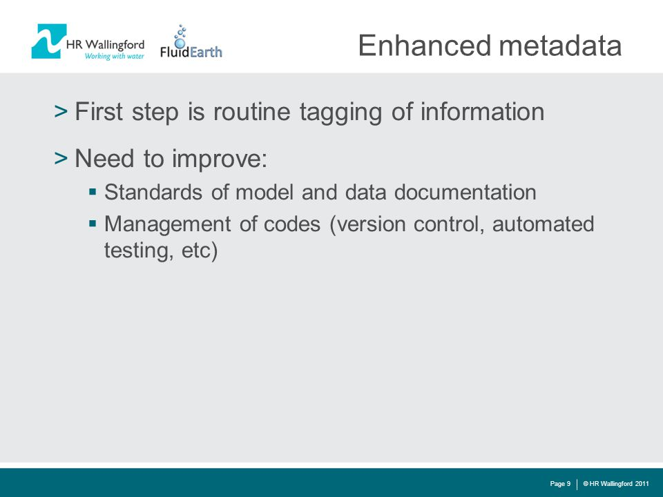 Enhanced metadata >First step is routine tagging of information >Need to improve:  Standards of model and data documentation  Management of codes (version control, automated testing, etc) © HR Wallingford 2011Page 9