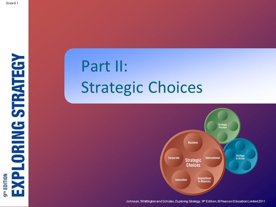Slide 2.1 Johnson, Whittington and Scholes, Exploring Strategy, 9 th Edition, © Pearson Education Limited 2011 Slide 6.1 Part II: Strategic Choices