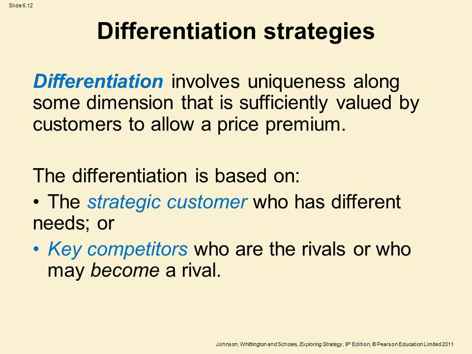 Slide 6.12 Johnson, Whittington and Scholes, Exploring Strategy, 9 th Edition, © Pearson Education Limited 2011 Differentiation strategies Differentiation involves uniqueness along some dimension that is sufficiently valued by customers to allow a price premium.