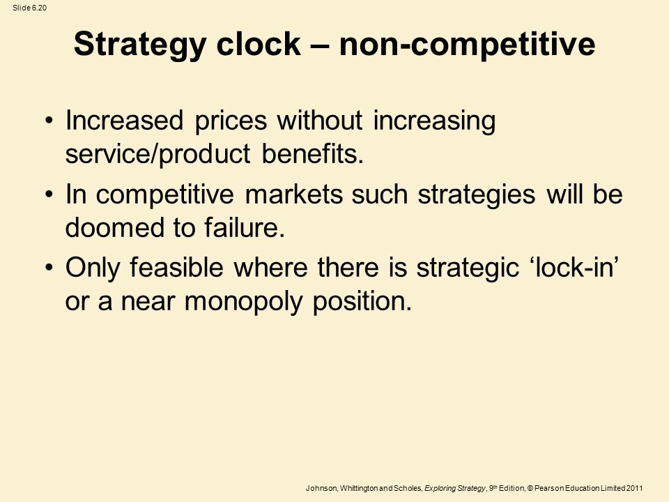 Slide 6.20 Johnson, Whittington and Scholes, Exploring Strategy, 9 th Edition, © Pearson Education Limited 2011 Strategy clock – non-competitive Increased prices without increasing service/product benefits.