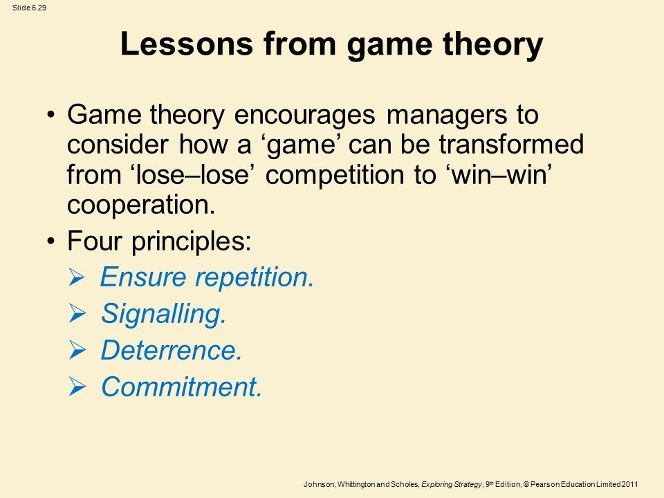 Slide 6.29 Johnson, Whittington and Scholes, Exploring Strategy, 9 th Edition, © Pearson Education Limited 2011 Lessons from game theory Game theory encourages managers to consider how a 'game' can be transformed from 'lose–lose' competition to 'win–win' cooperation.