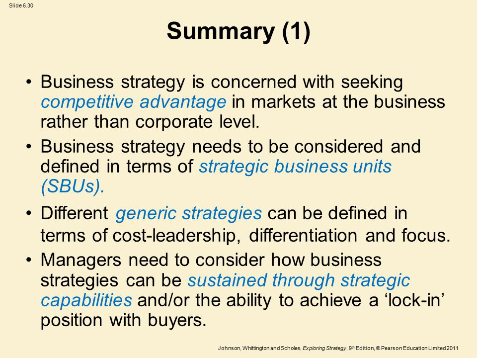 Slide 6.30 Johnson, Whittington and Scholes, Exploring Strategy, 9 th Edition, © Pearson Education Limited 2011 Summary (1) Business strategy is concerned with seeking competitive advantage in markets at the business rather than corporate level.