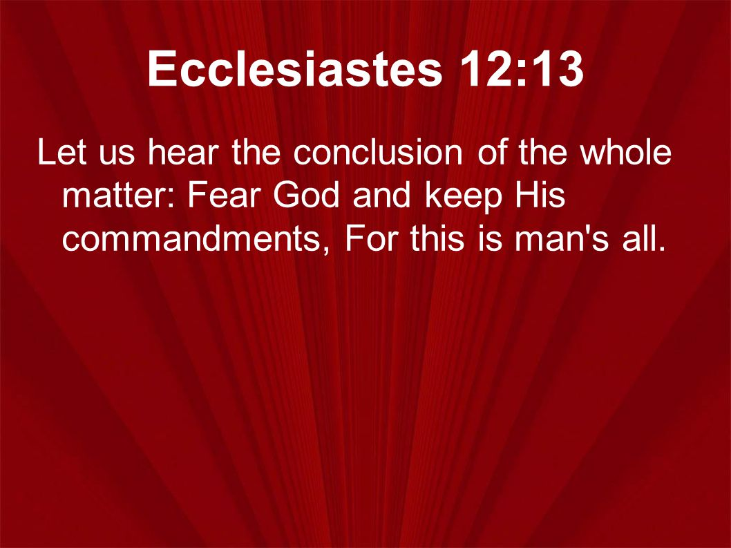 Ecclesiastes 12:13 Let us hear the conclusion of the whole matter: Fear God and keep His commandments, For this is man's all.