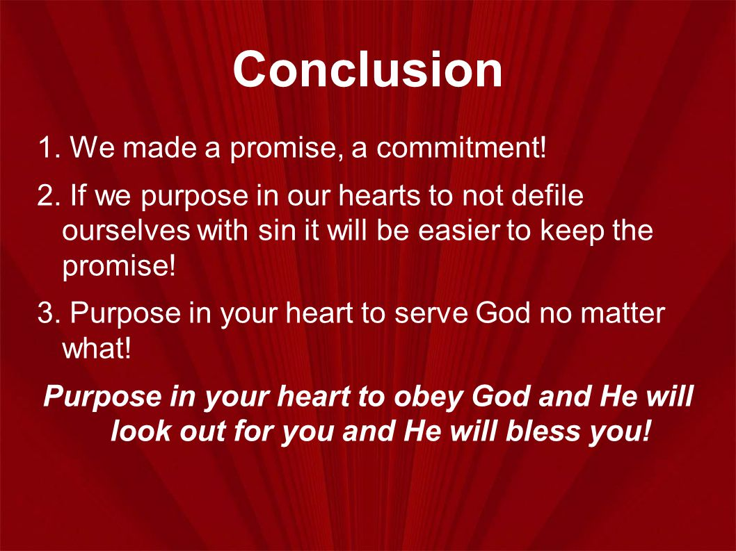 Conclusion 1. We made a promise, a commitment! 2. If we purpose in our hearts to not defile ourselves with sin it will be easier to keep the promise!