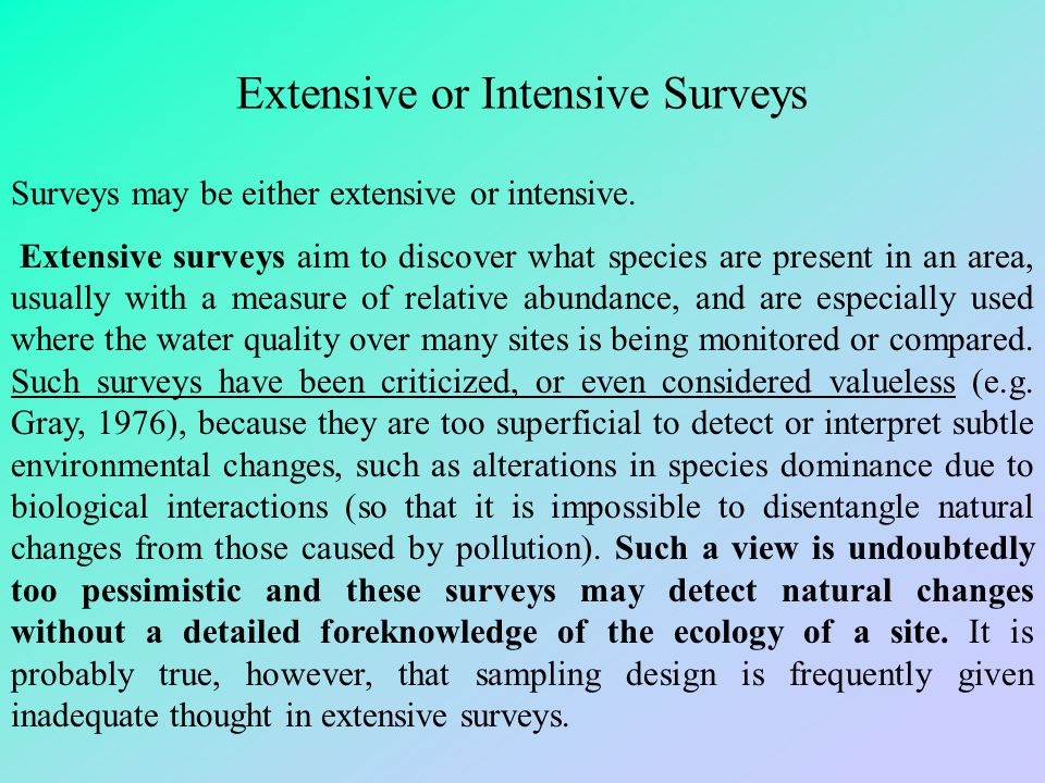 Extensive or Intensive Surveys Surveys may be either extensive or intensive. Extensive surveys aim to discover what species are present in an area, us