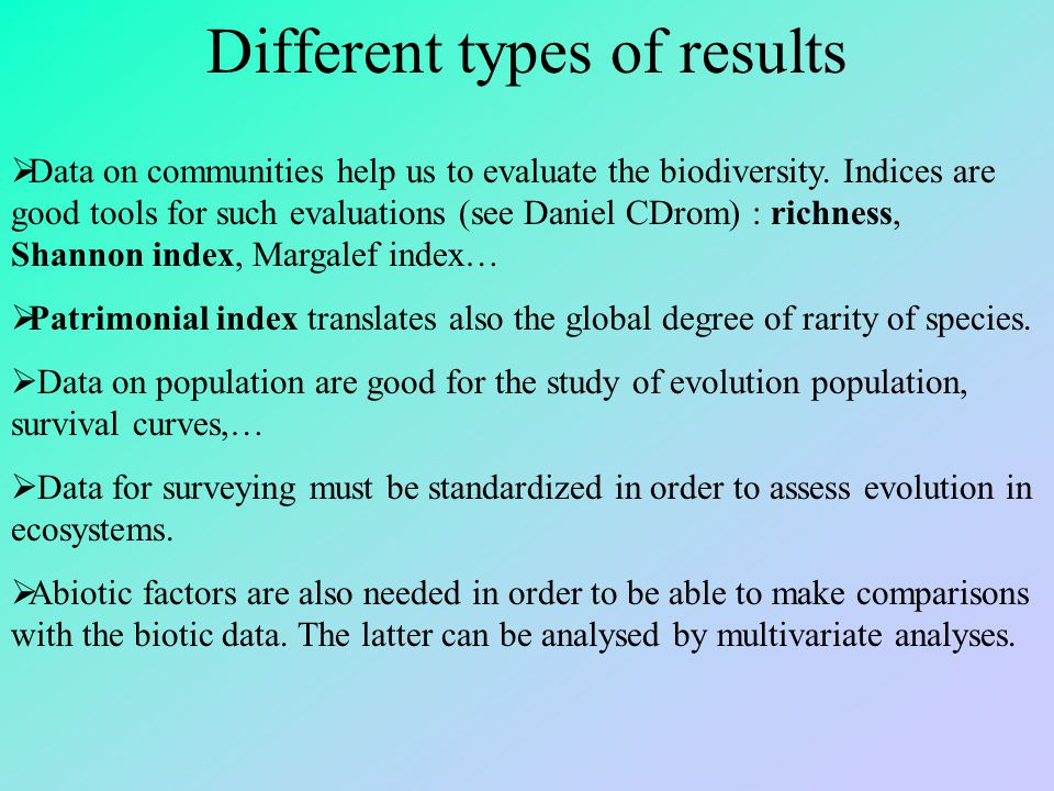 Different types of results  Data on communities help us to evaluate the biodiversity. Indices are good tools for such evaluations (see Daniel CDrom)