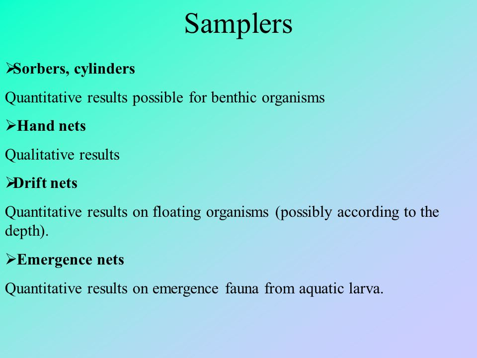 Samplers  Sorbers, cylinders Quantitative results possible for benthic organisms  Hand nets Qualitative results  Drift nets Quantitative results on