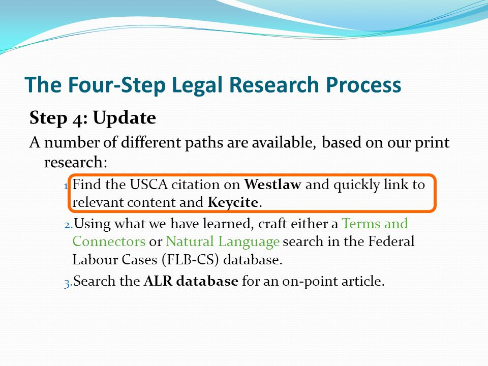 The Four-Step Legal Research Process Step 4: Update A number of different paths are available, based on our print research: 1.