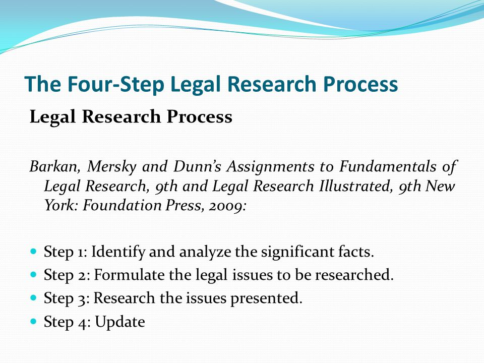 The Four-Step Legal Research Process Legal Research Process Barkan, Mersky and Dunn's Assignments to Fundamentals of Legal Research, 9th and Legal Research Illustrated, 9th New York: Foundation Press, 2009: Step 1: Identify and analyze the significant facts.
