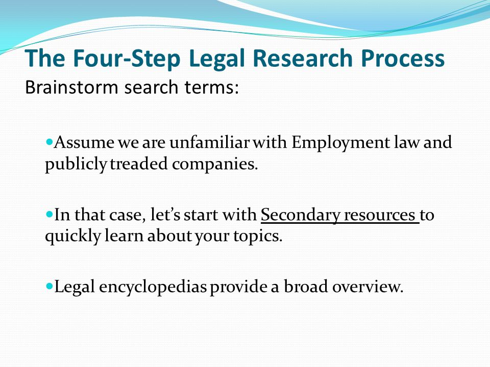 The Four-Step Legal Research Process Brainstorm search terms: Assume we are unfamiliar with Employment law and publicly treaded companies.