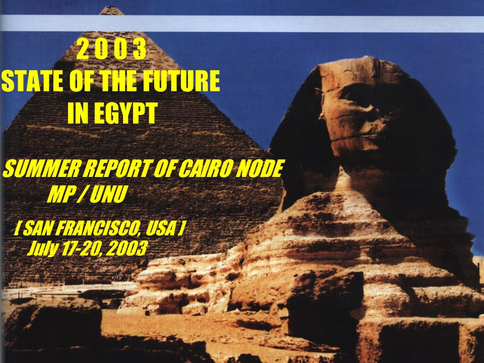 2 0 0 3 STATE OF THE FUTURE IN EGYPT SUMMER REPORT OF CAIRO NODE MP / UNU [ SAN FRANCISCO, USA ] July 17-20, 2003