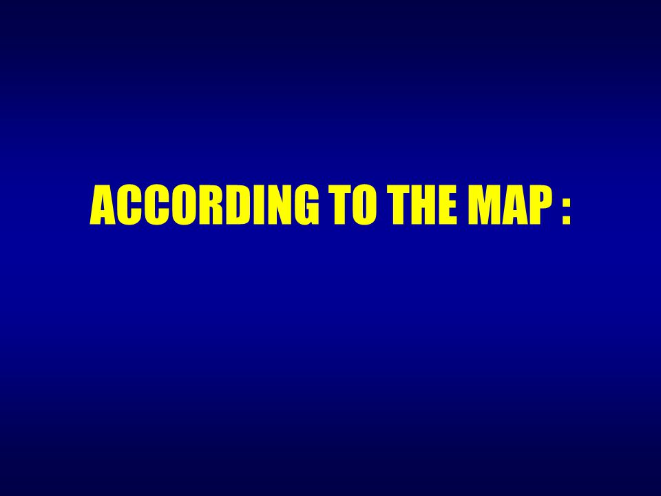 ACCORDING TO THE MAP :