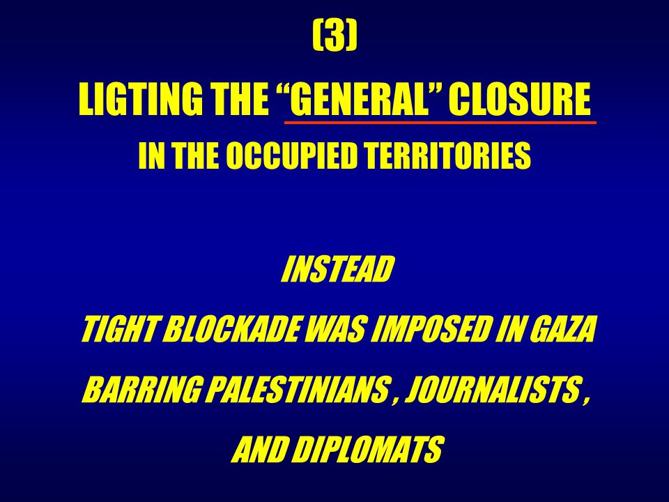 "INSTEAD TIGHT BLOCKADE WAS IMPOSED IN GAZA BARRING PALESTINIANS, JOURNALISTS, AND DIPLOMATS (3) LIGTING THE ""GENERAL"" CLOSURE IN THE OCCUPIED TERRITOR"