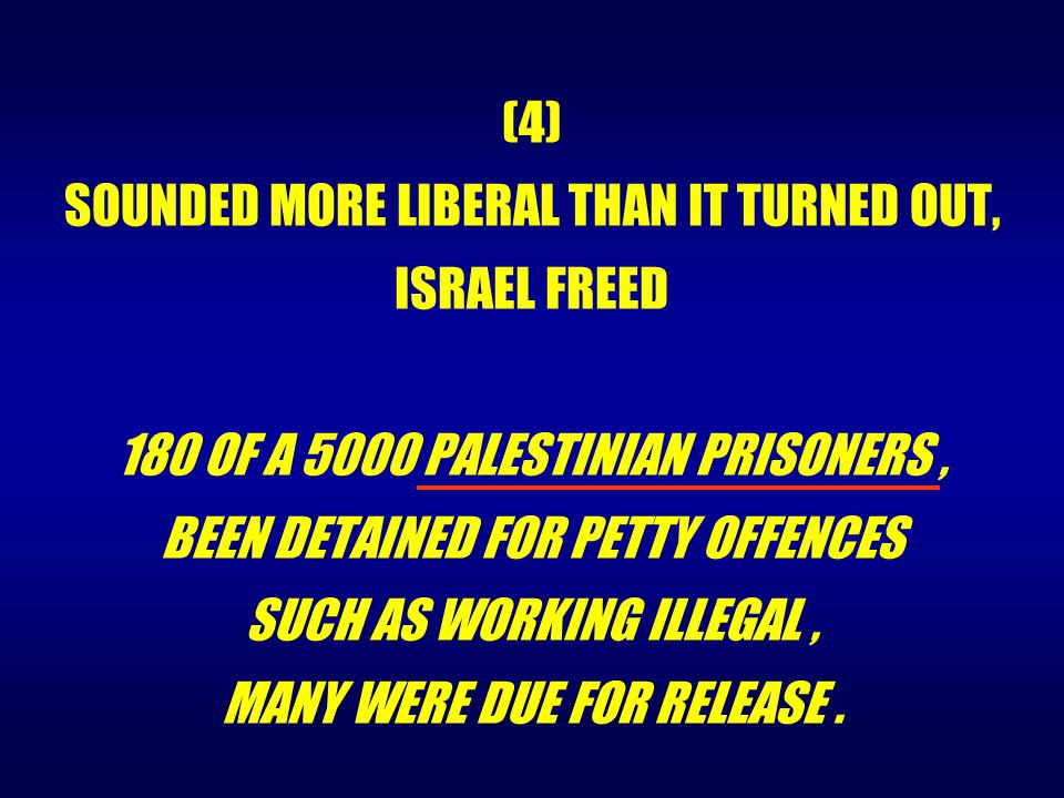 (4) SOUNDED MORE LIBERAL THAN IT TURNED OUT, ISRAEL FREED 180 OF A 5000 PALESTINIAN PRISONERS, BEEN DETAINED FOR PETTY OFFENCES SUCH AS WORKING ILLEGA