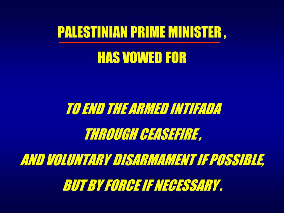 PALESTINIAN PRIME MINISTER, HAS VOWED FOR TO END THE ARMED INTIFADA THROUGH CEASEFIRE, AND VOLUNTARY DISARMAMENT IF POSSIBLE, BUT BY FORCE IF NECESSAR