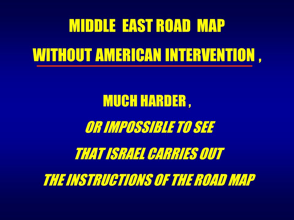 MUCH HARDER, OR IMPOSSIBLE TO SEE THAT ISRAEL CARRIES OUT THE INSTRUCTIONS OF THE ROAD MAP MIDDLE EAST ROAD MAP WITHOUT AMERICAN INTERVENTION,