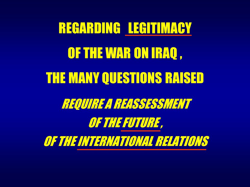 REQUIRE A REASSESSMENT OF THE FUTURE, OF THE INTERNATIONAL RELATIONS REGARDING LEGITIMACY OF THE WAR ON IRAQ, THE MANY QUESTIONS RAISED