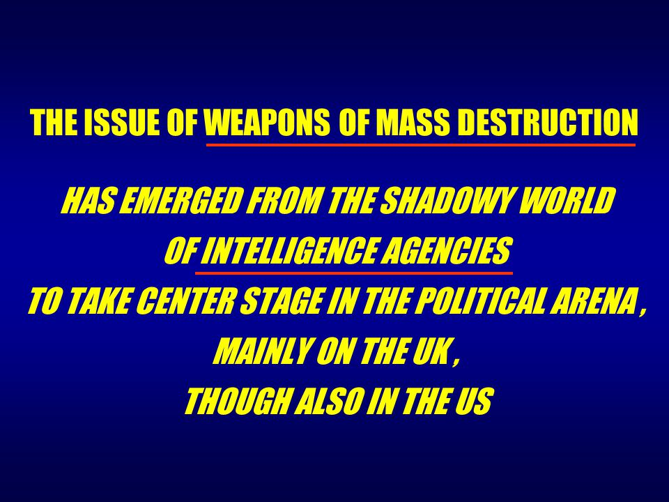 THE ISSUE OF WEAPONS OF MASS DESTRUCTION HAS EMERGED FROM THE SHADOWY WORLD OF INTELLIGENCE AGENCIES TO TAKE CENTER STAGE IN THE POLITICAL ARENA, MAIN