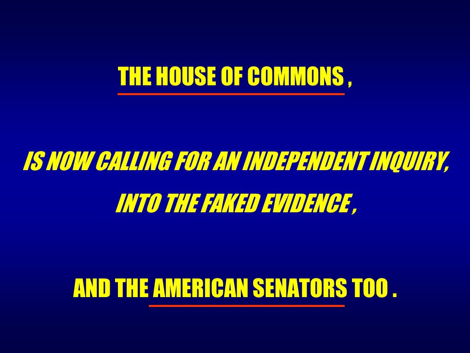 THE HOUSE OF COMMONS, IS NOW CALLING FOR AN INDEPENDENT INQUIRY, INTO THE FAKED EVIDENCE, AND THE AMERICAN SENATORS TOO.