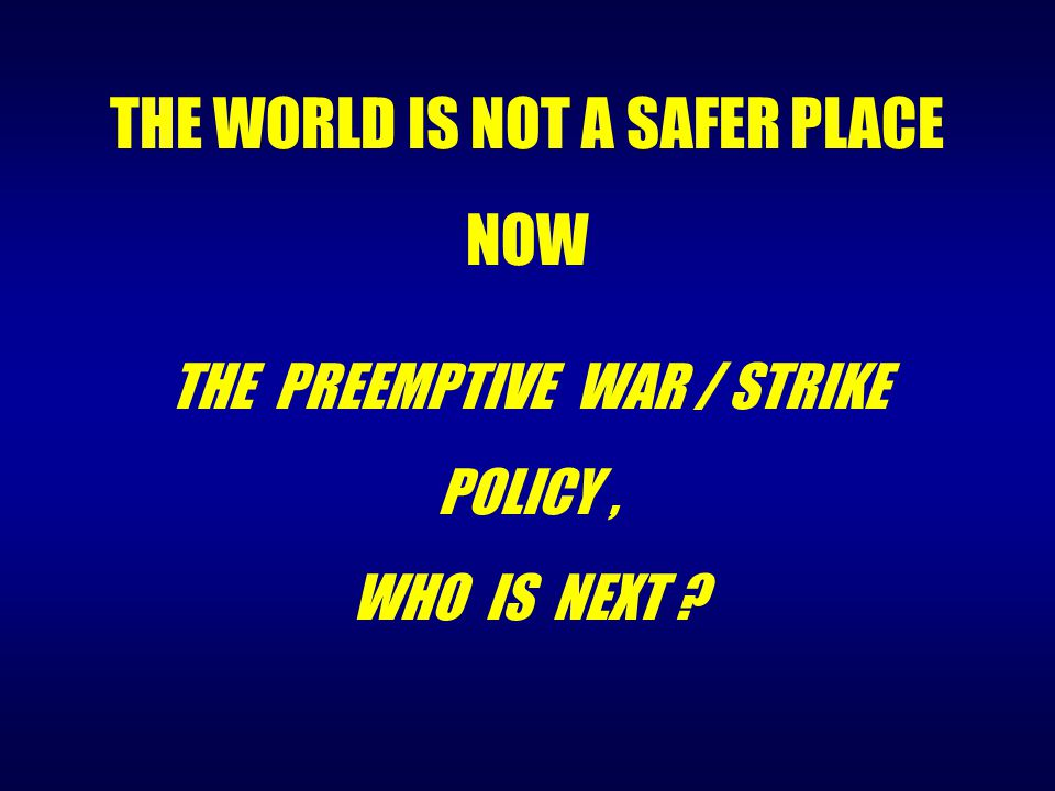 THE PREEMPTIVE WAR / STRIKE POLICY, WHO IS NEXT ? THE WORLD IS NOT A SAFER PLACE NOW