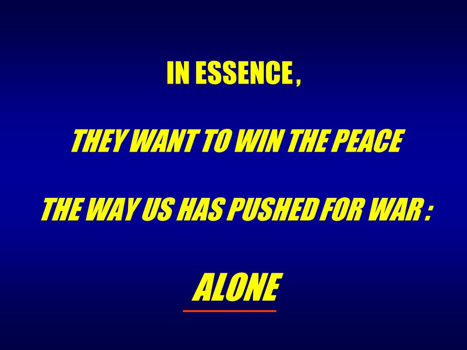 IN ESSENCE, THEY WANT TO WIN THE PEACE THE WAY US HAS PUSHED FOR WAR : ALONE
