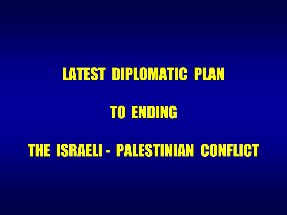 LATEST DIPLOMATIC PLAN TO ENDING THE ISRAELI - PALESTINIAN CONFLICT