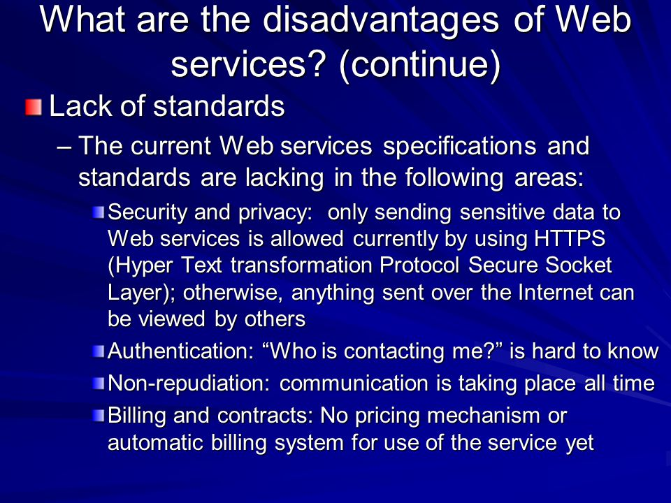 What are the disadvantages of Web services? (continue) Lack of standards –The current Web services specifications and standards are lacking in the fol