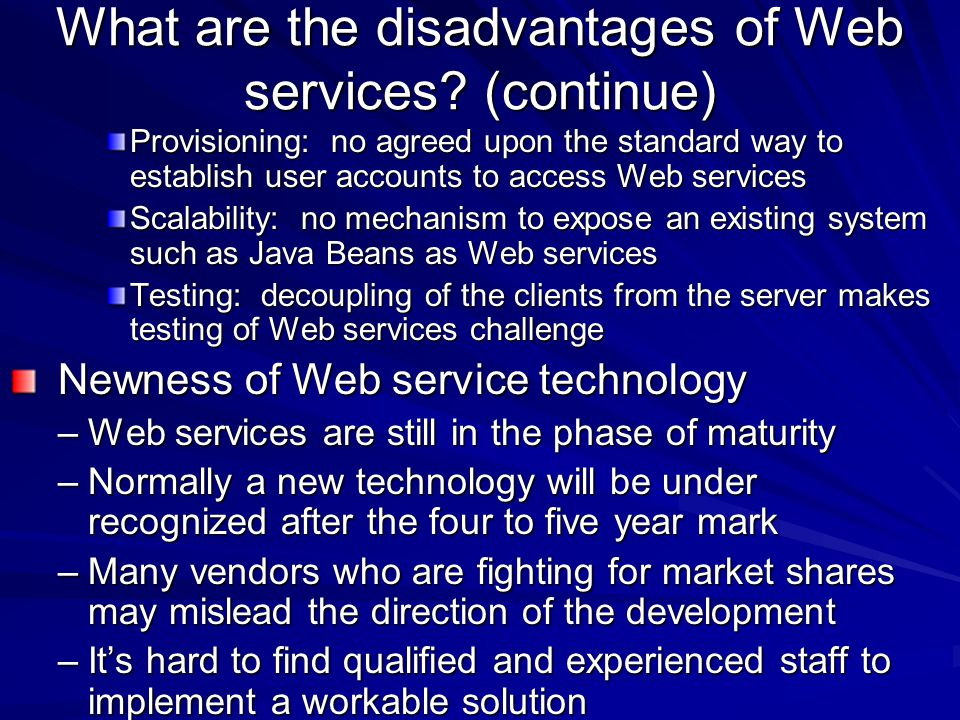 What are the disadvantages of Web services? (continue) Provisioning: no agreed upon the standard way to establish user accounts to access Web services