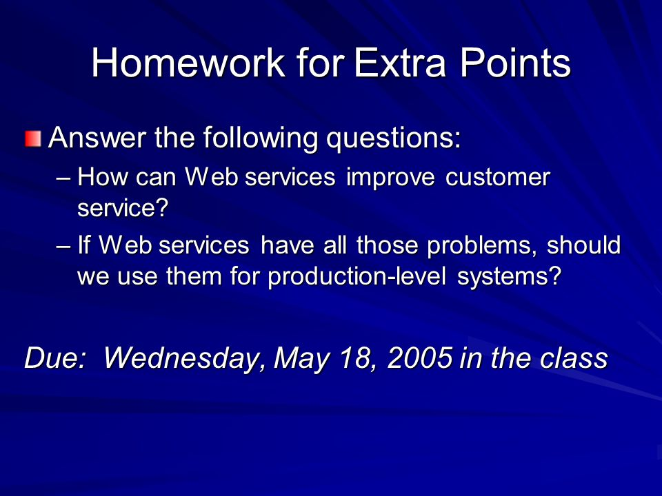 Homework for Extra Points Answer the following questions: –How can Web services improve customer service? –If Web services have all those problems, sh