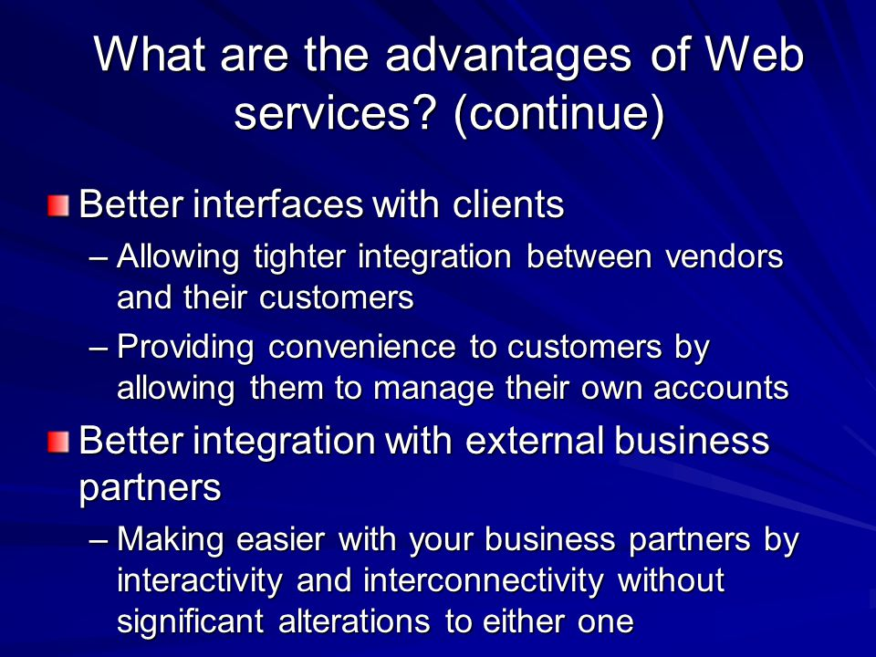 What are the advantages of Web services? (continue) Better interfaces with clients –Allowing tighter integration between vendors and their customers –