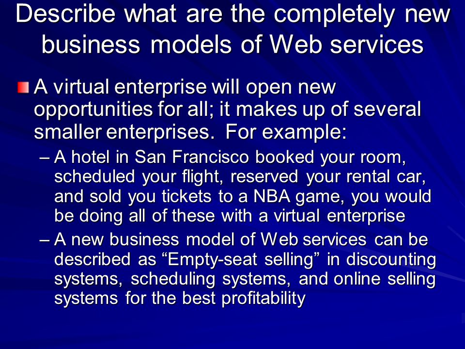 Describe what are the completely new business models of Web services A virtual enterprise will open new opportunities for all; it makes up of several