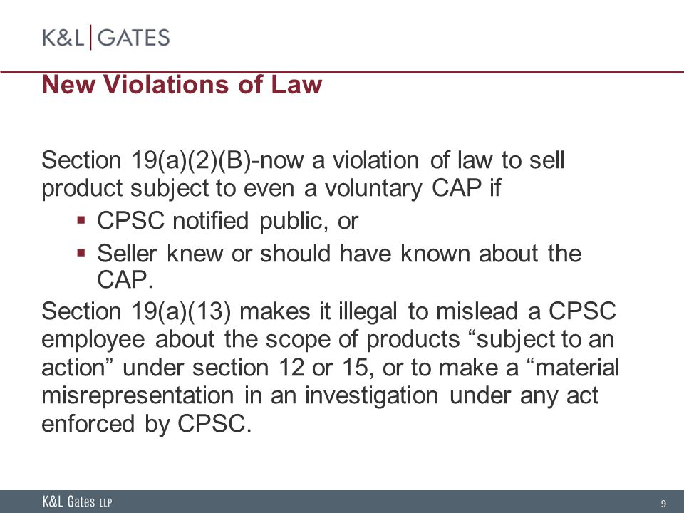 9 New Violations of Law Section 19(a)(2)(B)-now a violation of law to sell product subject to even a voluntary CAP if  CPSC notified public, or  Seller knew or should have known about the CAP.