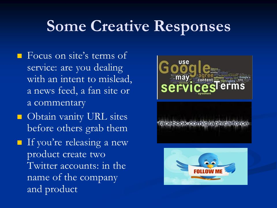 Some Creative Responses Focus on site's terms of service: are you dealing with an intent to mislead, a news feed, a fan site or a commentary Obtain vanity URL sites before others grab them If you're releasing a new product create two Twitter accounts: in the name of the company and product