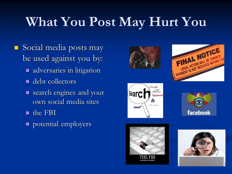 What You Post May Hurt You Social media posts may be used against you by: Social media posts may be used against you by: adversaries in litigation adversaries in litigation debt collectors debt collectors search engines and your own social media sites search engines and your own social media sites the FBI the FBI potential employers potential employers