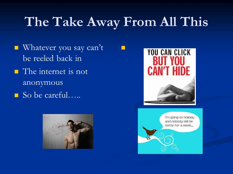 The Take Away From All This Whatever you say can't be reeled back in The internet is not anonymous So be careful…..
