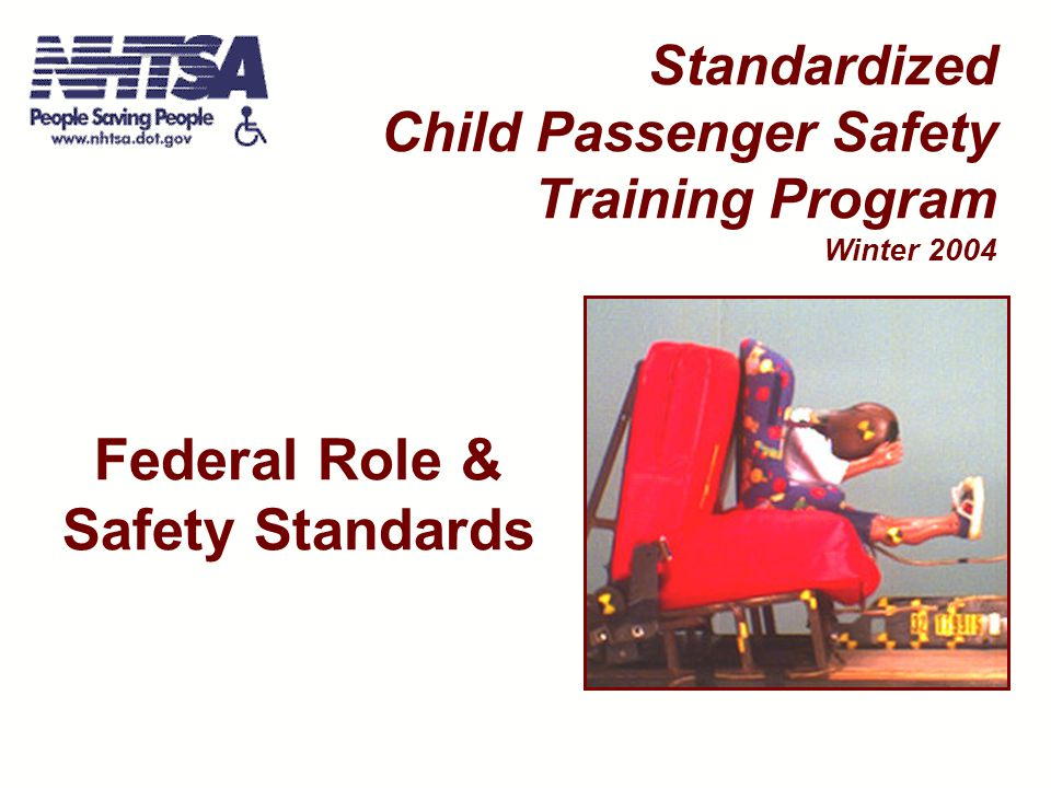 Standardized CPS Training Program - Winter 2004 Crash Test Dummies Used For FMVSS 213 Compliance Testing Current 7 pounds (Newborn) 20 pounds (9 months) 33 pounds (3 years) 47 pounds (6 years) New after 8/1/05 22 pounds (12 month) 34 pounds (3 years) 52 pounds (6 years) 62 pounds (weighted 6 years) Federal Role & Standards - 12
