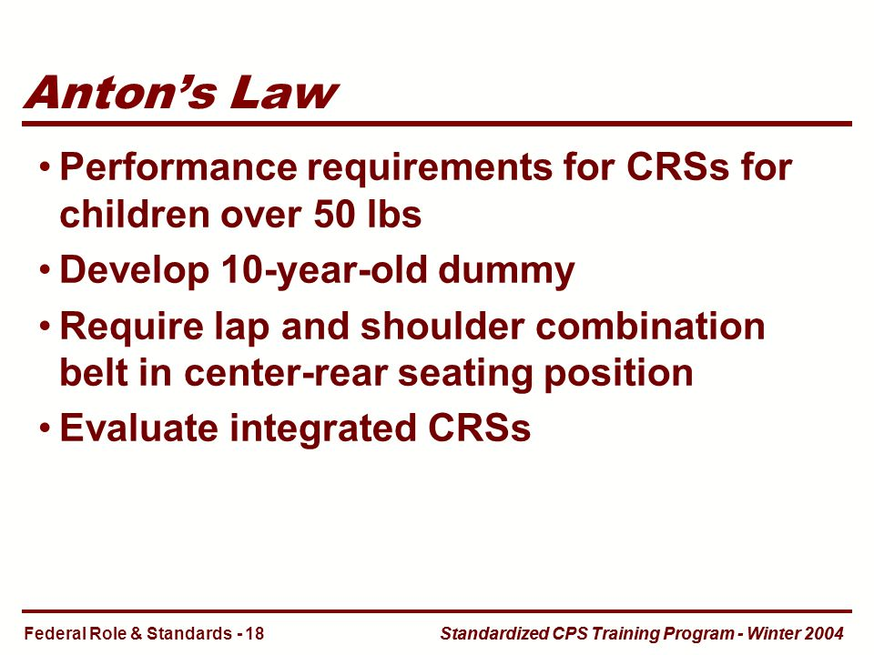 Standardized CPS Training Program - Winter 2004 Anton's Law Performance requirements for CRSs for children over 50 lbs Develop 10-year-old dummy Require lap and shoulder combination belt in center-rear seating position Evaluate integrated CRSs Federal Role & Standards - 18